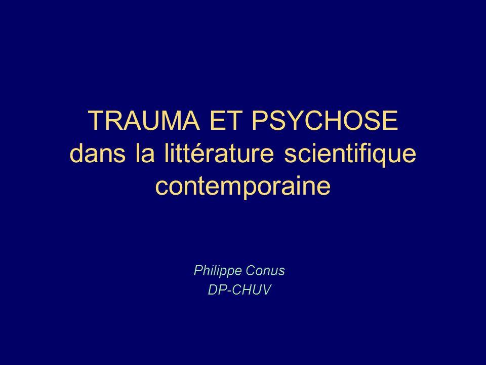 TRAUMA ET PSYCHOSE dans la littérature scientifique contemporaine Philippe Conus DP-CHUV