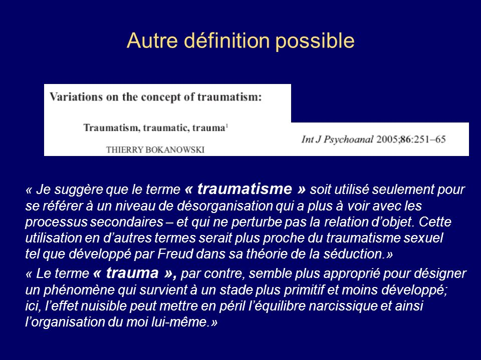 Autre définition possible « Je suggère que le terme « traumatisme » soit utilisé seulement pour se référer à un niveau de désorganisation qui a plus à