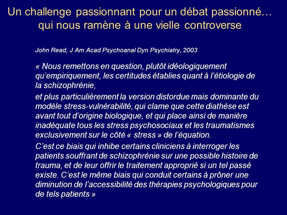 Un challenge passionnant pour un débat passionné… qui nous ramène à une vielle controverse John Read, J Am Acad Psychoanal Dyn Psychiatry, 2003 « Nous