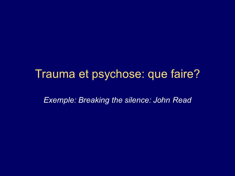 Trauma et psychose: que faire? Exemple: Breaking the silence: John Read