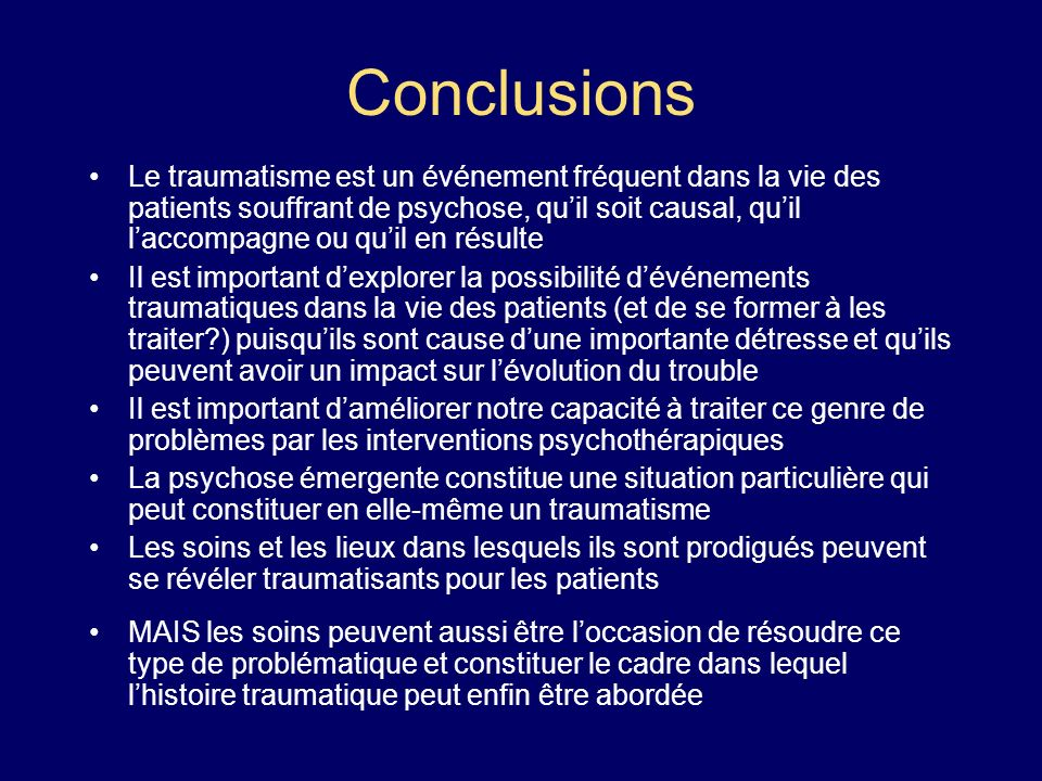 Conclusions Le traumatisme est un événement fréquent dans la vie des patients souffrant de psychose, quil soit causal, quil laccompagne ou quil en rés