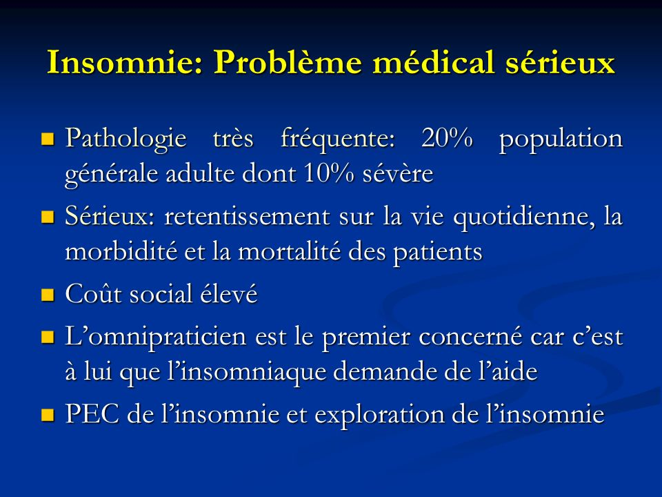 Insomnie: Problème médical sérieux Pathologie très fréquente: 20% population générale adulte dont 10% sévère Pathologie très fréquente: 20% population
