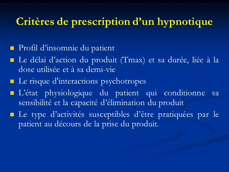 Critères de prescription dun hypnotique Profil dinsomnie du patient Le délai daction du produit (Tmax) et sa durée, liée à la dose utilisée et à sa de