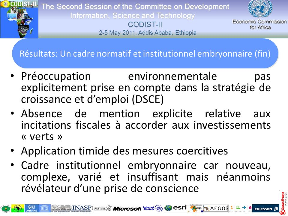 Préoccupation environnementale pas explicitement prise en compte dans la stratégie de croissance et demploi (DSCE) Absence de mention explicite relative aux incitations fiscales à accorder aux investissements « verts » Application timide des mesures coercitives Cadre institutionnel embryonnaire car nouveau, complexe, varié et insuffisant mais néanmoins révélateur dune prise de conscience The Second Session of the Committee on Development Information, Science and Technology CODIST-II 2-5 May 2011, Addis Ababa, Ethiopia The Second Session of the Committee on Development Information, Science and Technology CODIST-II 2-5 May 2011, Addis Ababa, Ethiopia Résultats: Un cadre normatif et institutionnel embryonnaire (fin)