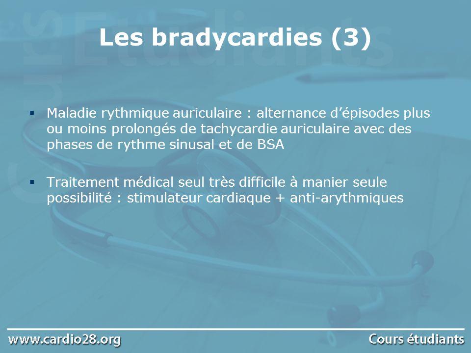 Les bradycardies (3) Maladie rythmique auriculaire : alternance dépisodes plus ou moins prolongés de tachycardie auriculaire avec des phases de rythme