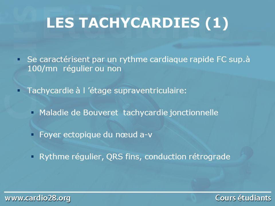 LES TACHYCARDIES (1) Se caractérisent par un rythme cardiaque rapide FC sup.à 100/mn régulier ou non Tachycardie à l étage supraventriculaire: Maladie