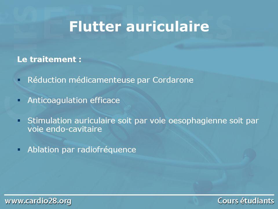 Flutter auriculaire Le traitement : Réduction médicamenteuse par Cordarone Anticoagulation efficace Stimulation auriculaire soit par voie oesophagienn