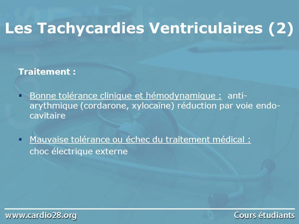 Les Tachycardies Ventriculaires (2) Traitement : Bonne tolérance clinique et hémodynamique : anti- arythmique (cordarone, xylocaïne) réduction par voi