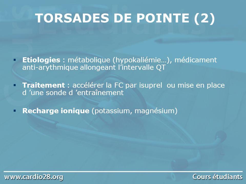 TORSADES DE POINTE (2) Etiologies : métabolique (hypokaliémie…), médicament anti-arythmique allongeant lintervalle QT Traitement : accélérer la FC par