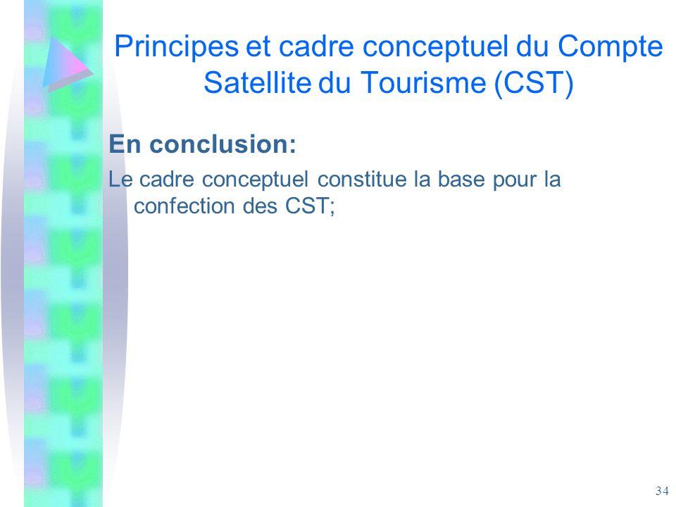 34 Principes et cadre conceptuel du Compte Satellite du Tourisme (CST) En conclusion: Le cadre conceptuel constitue la base pour la confection des CST
