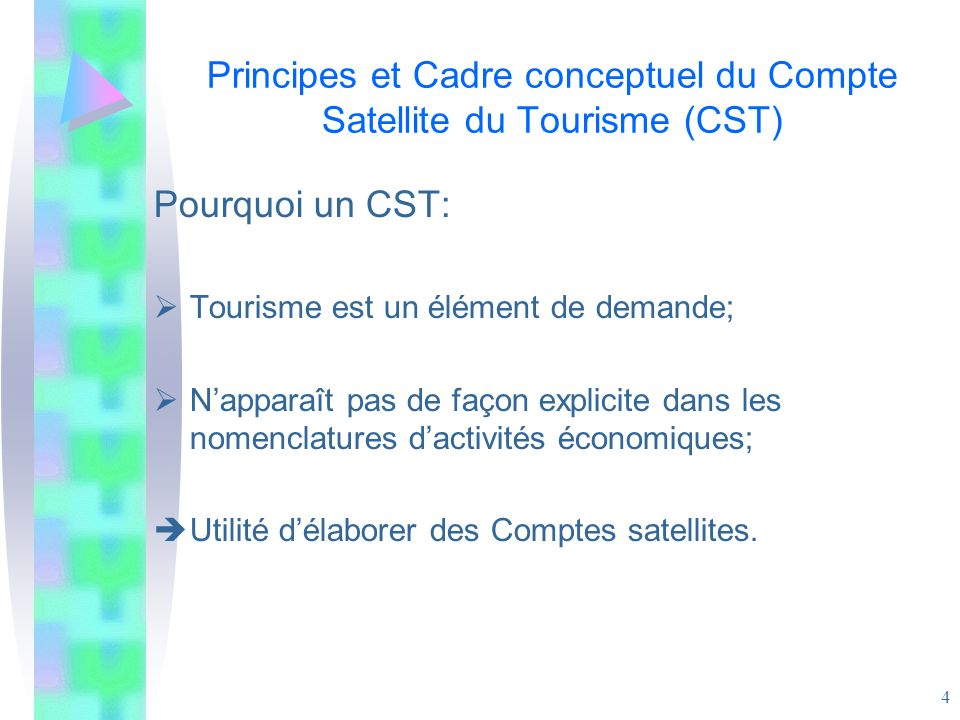 4 Principes et Cadre conceptuel du Compte Satellite du Tourisme (CST) Pourquoi un CST: Tourisme est un élément de demande; Napparaît pas de façon expl