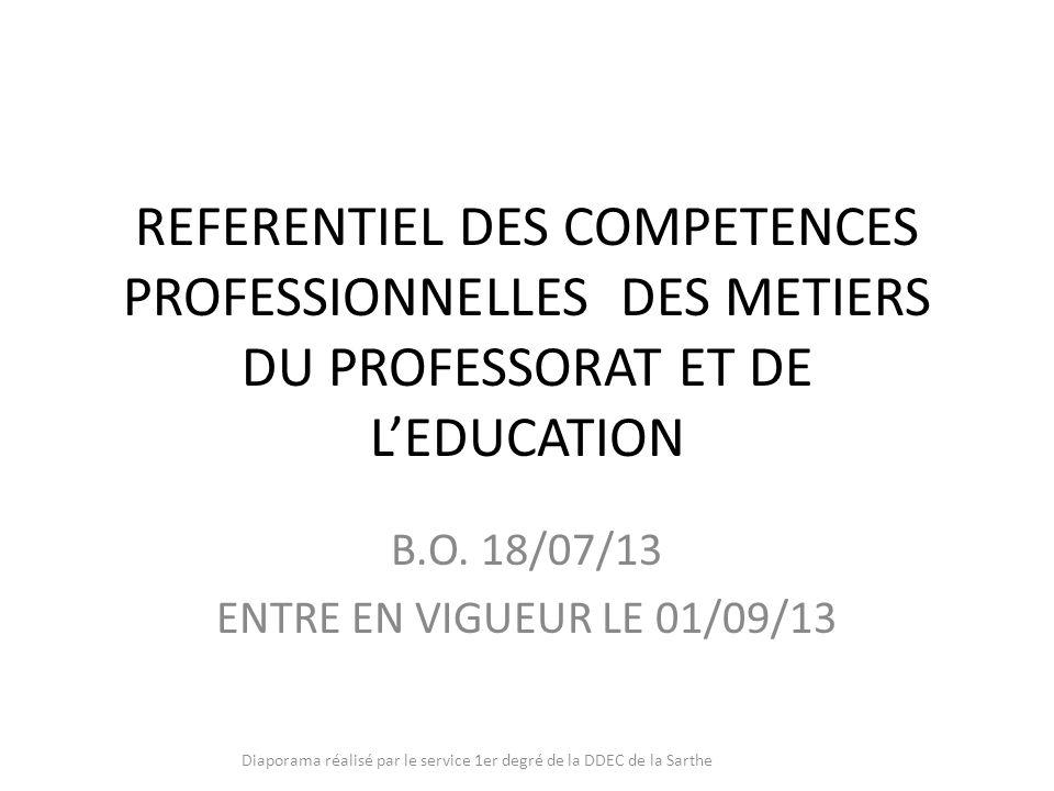 REFERENTIEL DES COMPETENCES PROFESSIONNELLES DES METIERS DU PROFESSORAT ET DE LEDUCATION B.O. 18/07/13 ENTRE EN VIGUEUR LE 01/09/13 Diaporama réalisé