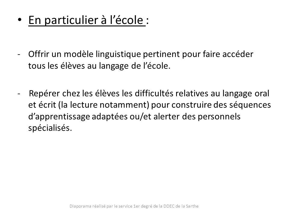 En particulier à lécole : -Offrir un modèle linguistique pertinent pour faire accéder tous les élèves au langage de lécole. - Repérer chez les élèves
