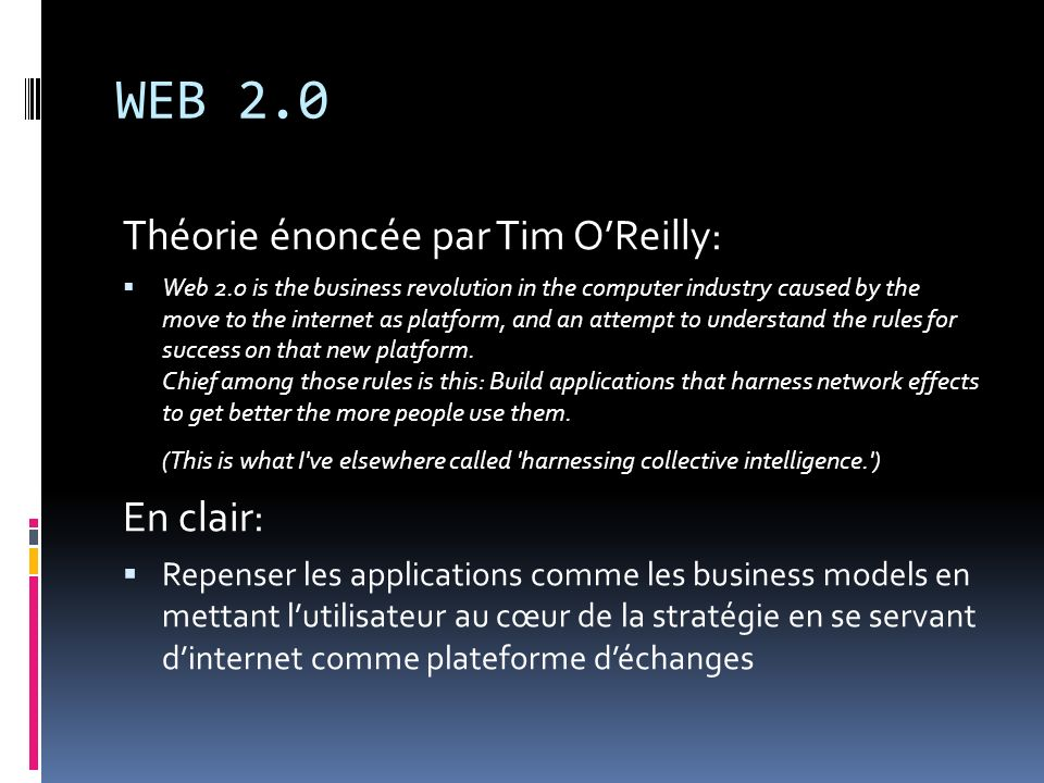 WEB 2.0 Théorie énoncée par Tim OReilly: Web 2.0 is the business revolution in the computer industry caused by the move to the internet as platform, a