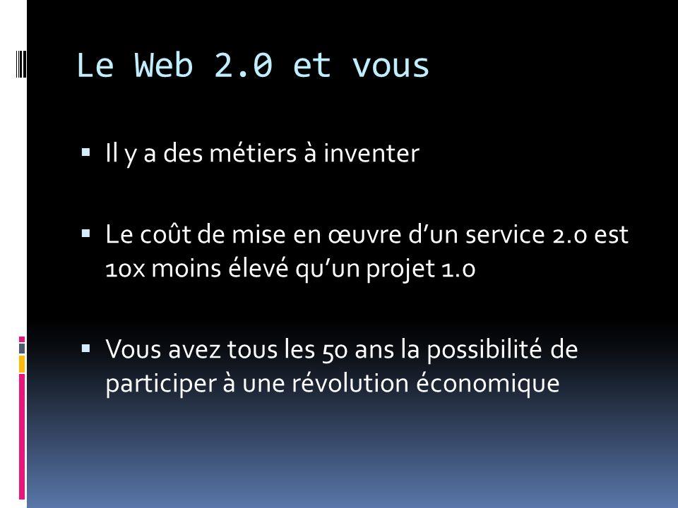 Le Web 2.0 et vous Il y a des métiers à inventer Le coût de mise en œuvre dun service 2.0 est 10x moins élevé quun projet 1.0 Vous avez tous les 50 an