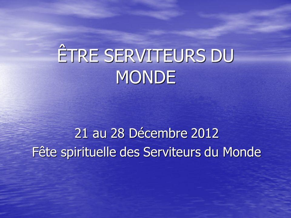 ÊTRE SERVITEURS DU MONDE 21 au 28 Décembre 2012 Fête spirituelle des Serviteurs du Monde