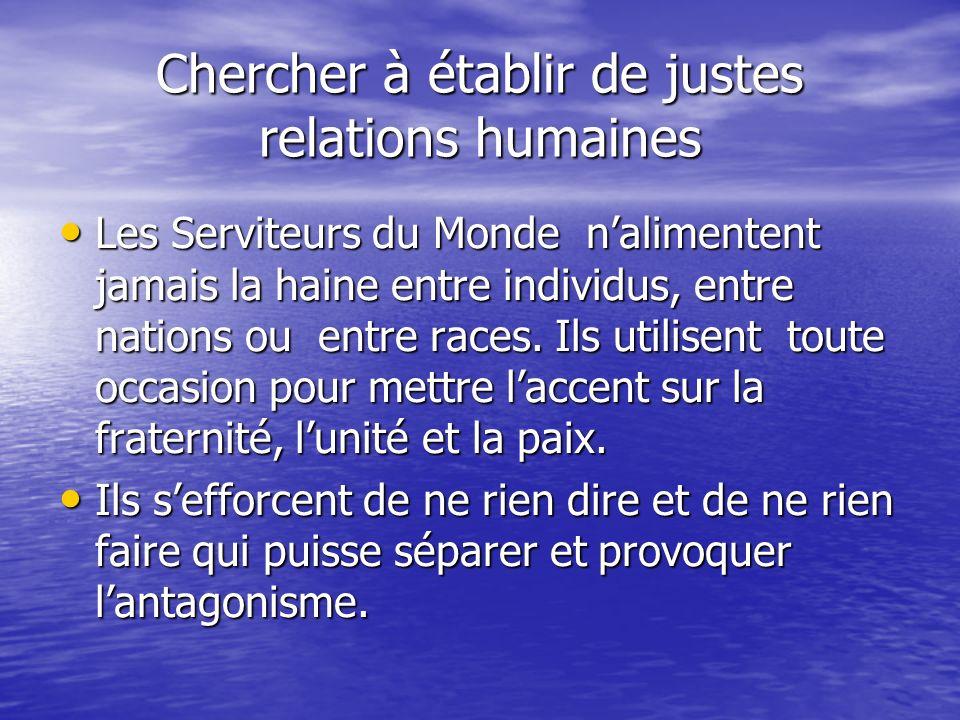Chercher à établir de justes relations humaines Les Serviteurs du Monde nalimentent jamais la haine entre individus, entre nations ou entre races.