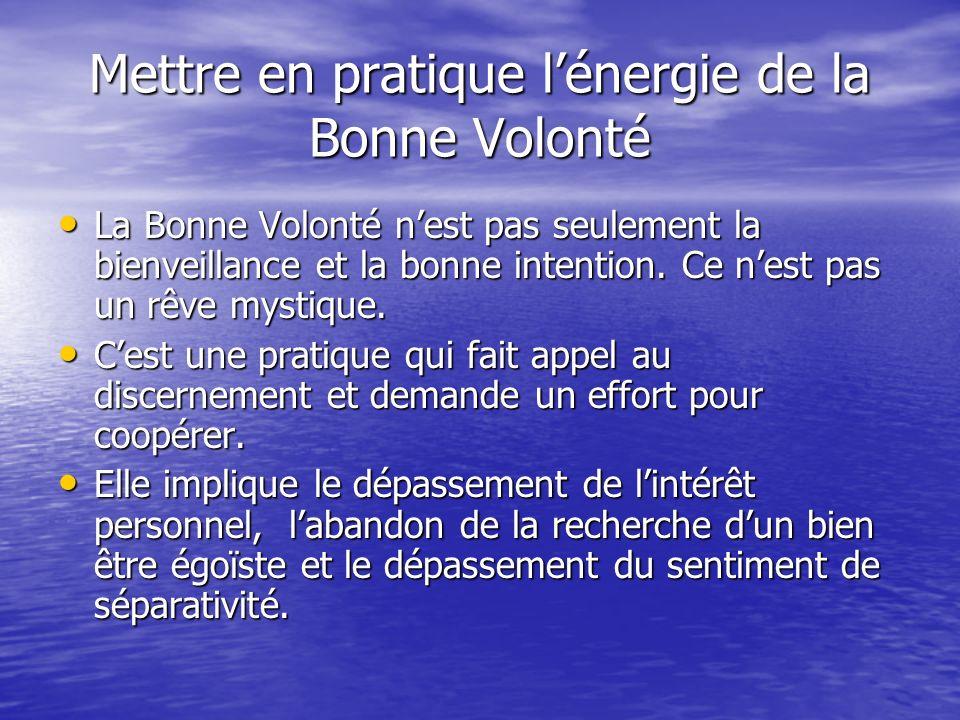 Mettre en pratique lénergie de la Bonne Volonté La Bonne Volonté nest pas seulement la bienveillance et la bonne intention.