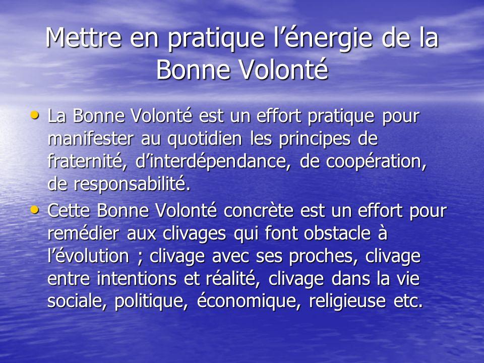 Mettre en pratique lénergie de la Bonne Volonté La Bonne Volonté est un effort pratique pour manifester au quotidien les principes de fraternité, dinterdépendance, de coopération, de responsabilité.