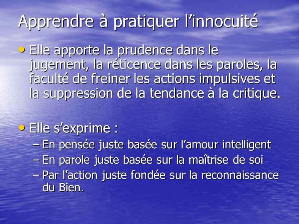 Apprendre à pratiquer linnocuité Elle apporte la prudence dans le jugement, la réticence dans les paroles, la faculté de freiner les actions impulsives et la suppression de la tendance à la critique.