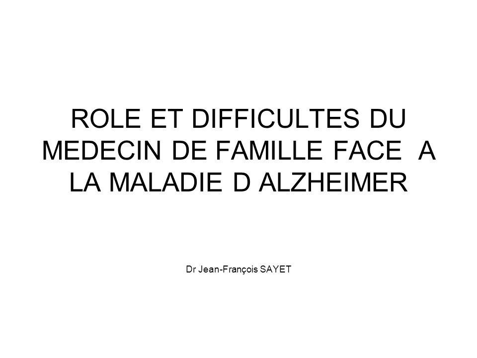 ROLE ET DIFFICULTES DU MEDECIN DE FAMILLE FACE A LA MALADIE D ALZHEIMER Dr Jean-François SAYET
