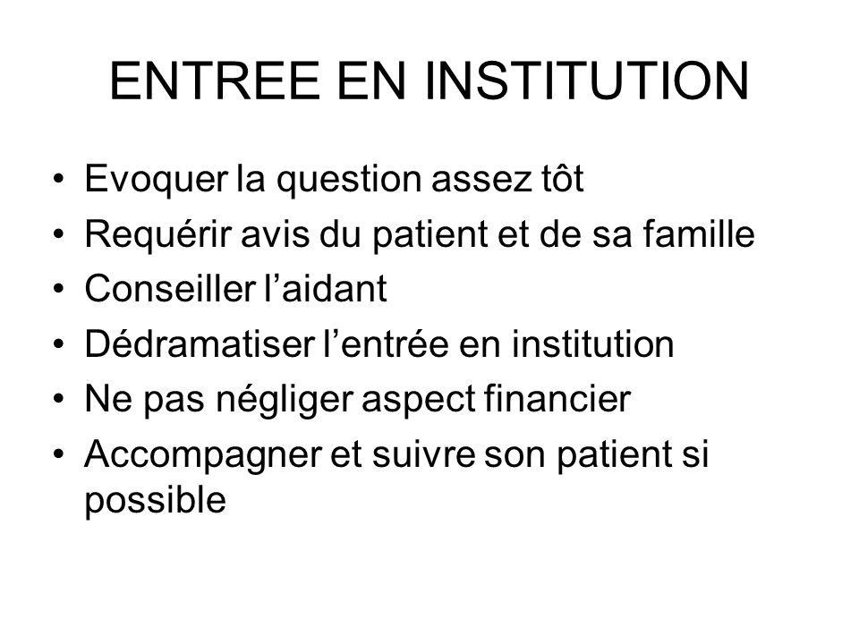 ENTREE EN INSTITUTION Evoquer la question assez tôt Requérir avis du patient et de sa famille Conseiller laidant Dédramatiser lentrée en institution N