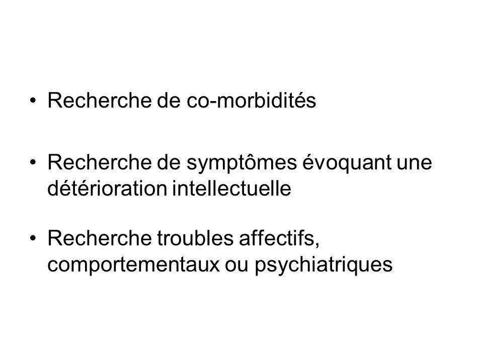 Recherche de co-morbidités Recherche de symptômes évoquant une détérioration intellectuelle Recherche troubles affectifs, comportementaux ou psychiatr