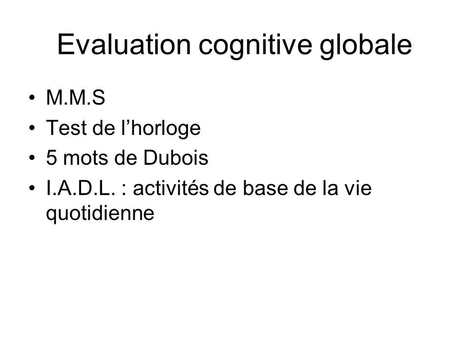 Evaluation cognitive globale M.M.S Test de lhorloge 5 mots de Dubois I.A.D.L. : activités de base de la vie quotidienne