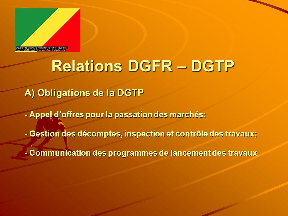 Relations DGFR – DGTP A) Obligations de la DGTP - Appel doffres pour la passation des marchés; - Gestion des décomptes, inspection et contrôle des tra