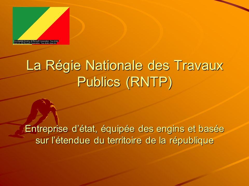 La Régie Nationale des Travaux Publics (RNTP) Entreprise détat, équipée des engins et basée sur létendue du territoire de la république