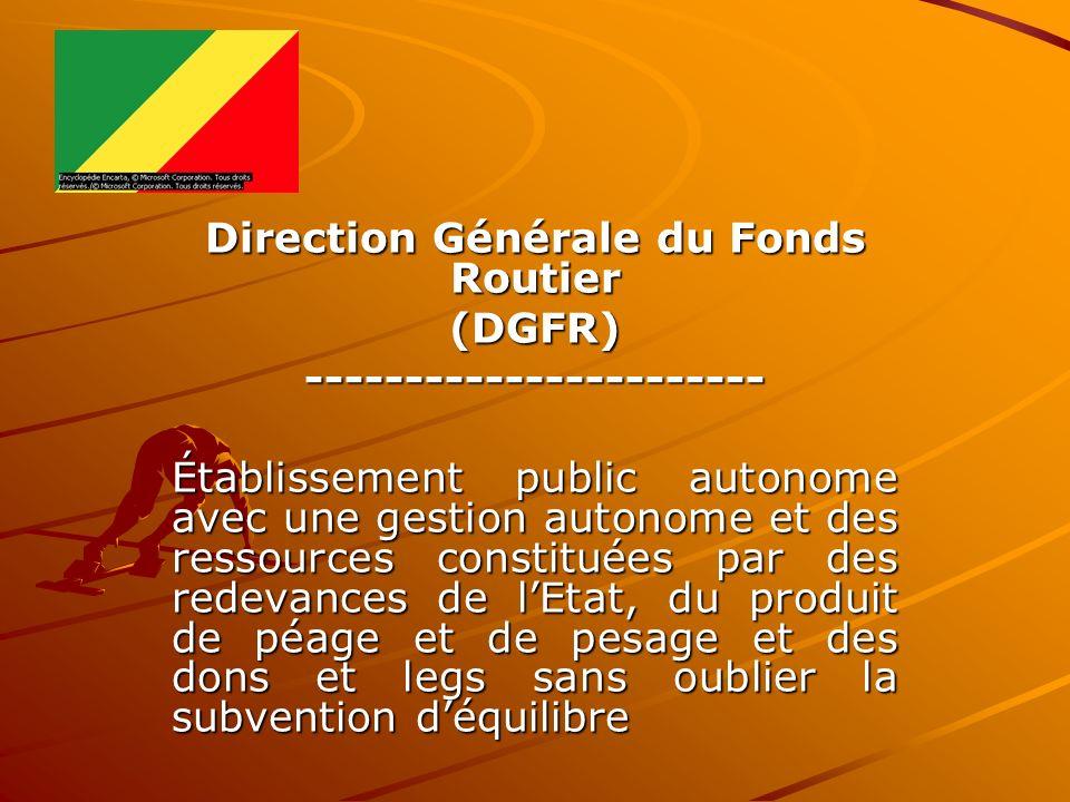 Direction Générale du Fonds Routier (DGFR)----------------------- Établissement public autonome avec une gestion autonome et des ressources constituée