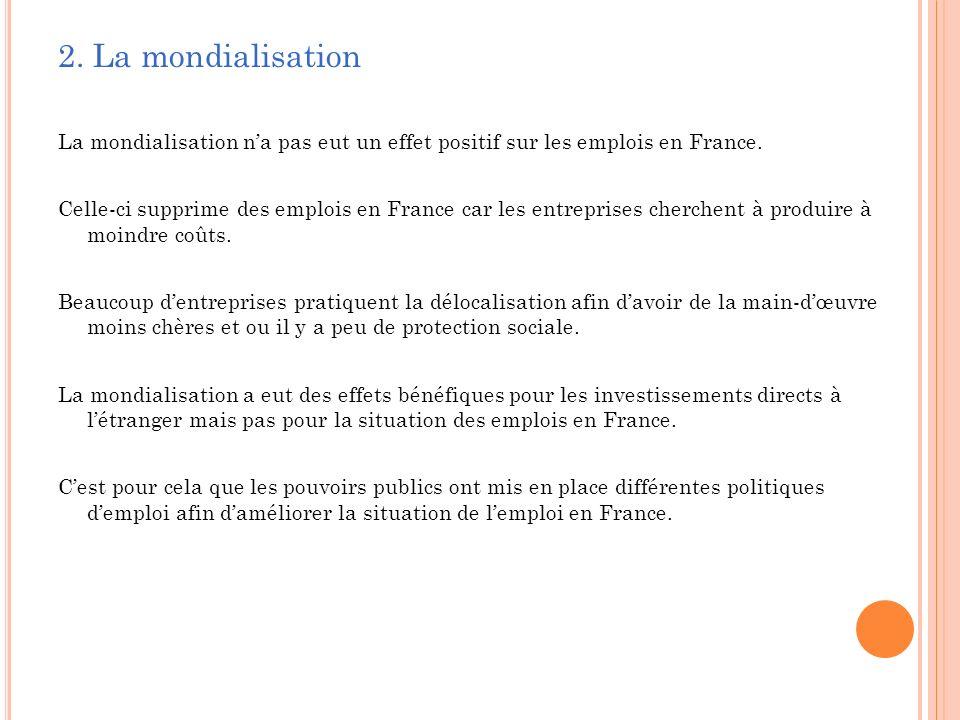 2. La mondialisation La mondialisation na pas eut un effet positif sur les emplois en France. Celle-ci supprime des emplois en France car les entrepri