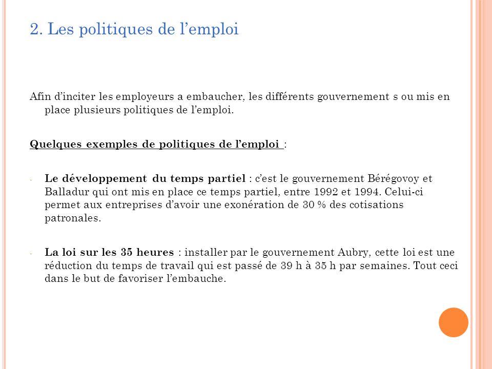 2. Les politiques de lemploi Afin dinciter les employeurs a embaucher, les différents gouvernement s ou mis en place plusieurs politiques de lemploi.