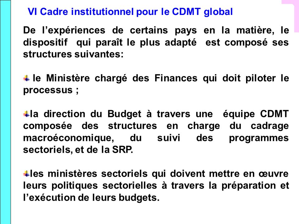 VI Cadre institutionnel pour le CDMT global De lexpériences de certains pays en la matière, le dispositif qui paraît le plus adapté est composé ses st