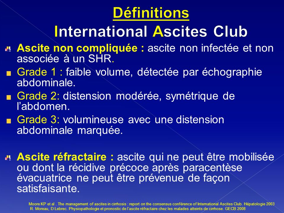 Facteurs contribuants à la formation de lascite HTP +++ Insuffisance hépatocellulaire Autres facteurs ADH / PGE Facteur atrial natriuretique Kallicreine- kinine / Endotheline Dysfonctionnement rénal ASCITE KP Moore, GP Aithal, Guidelines on the management pf ascite in cirrhosis, GUT.2006.
