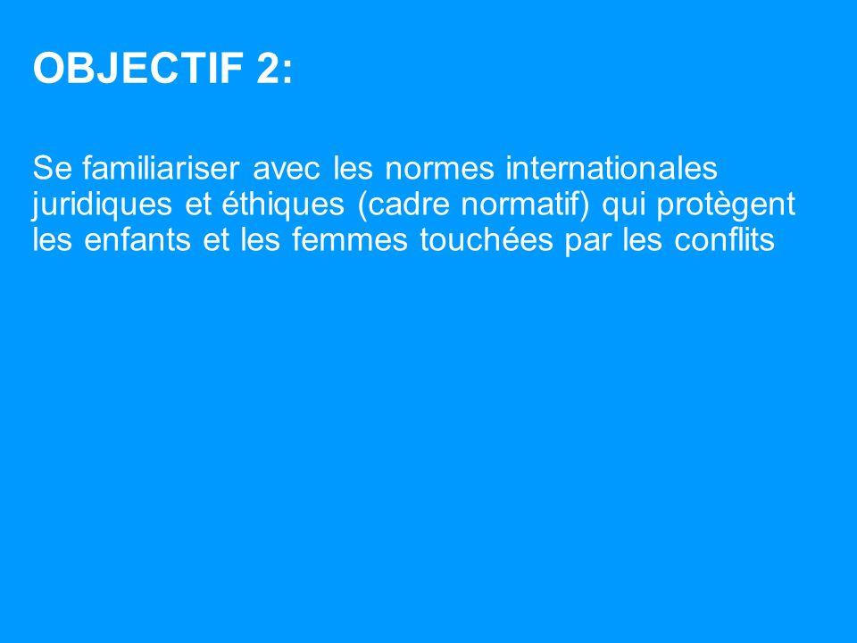 OBJECTIF 2: Se familiariser avec les normes internationales juridiques et éthiques (cadre normatif) qui protègent les enfants et les femmes touchées par les conflits