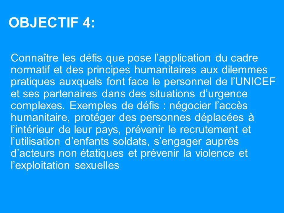 OBJECTIF 4: Connaître les défis que pose lapplication du cadre normatif et des principes humanitaires aux dilemmes pratiques auxquels font face le personnel de lUNICEF et ses partenaires dans des situations durgence complexes.