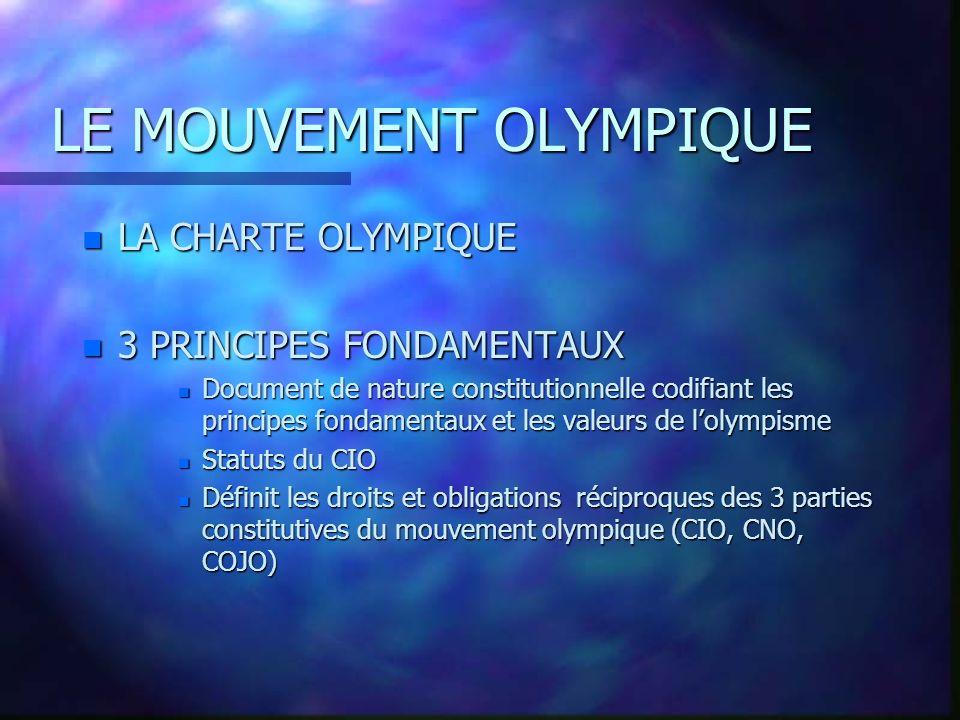 LE MOUVEMENT OLYMPIQUE n LES GRANDS PRINCIPES DE LOLYMPISME « Le mouvement olympique a pour but de contribuer à bâtir un monde pacifique et meilleur, en éduquant la jeunesse par le moyen du sport pratiqué sans discrimination daucune sorte et dans lesprit olympique qui exige la compréhension mutuelle, lesprit damitié, la solidarité et le fair-play.» 6ème principe fondateur de la Charte