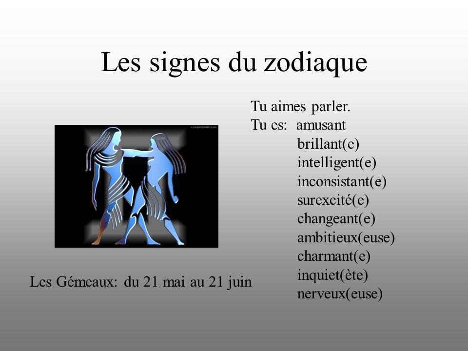Les signes du zodiaque Tu aimes parler. Tu es: amusant brillant(e) intelligent(e) inconsistant(e) surexcité(e) changeant(e) ambitieux(euse) charmant(e