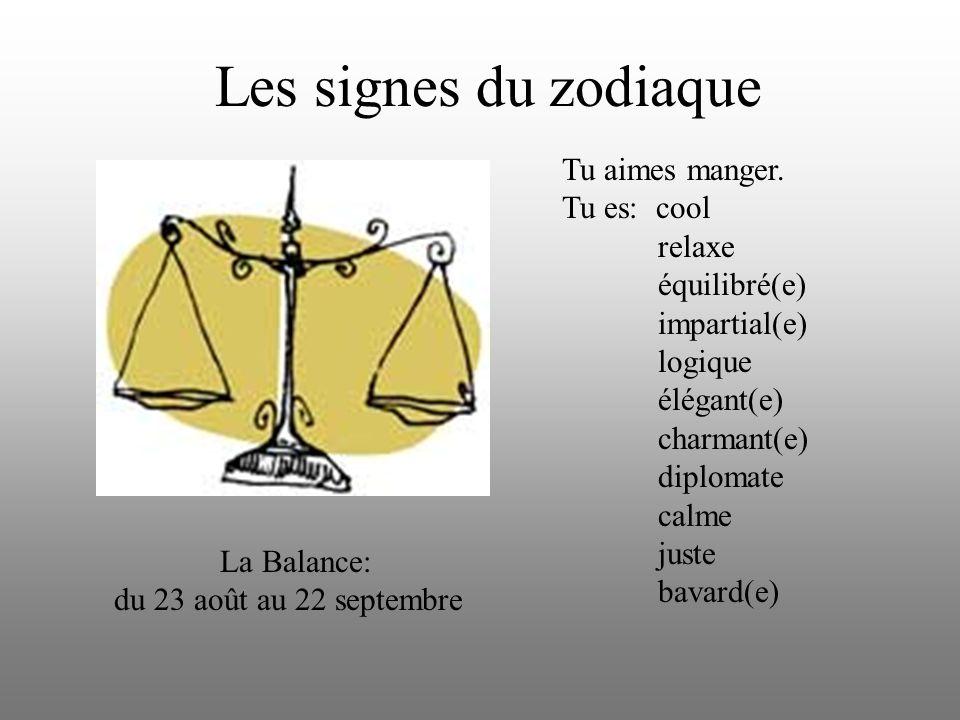 Les signes du zodiaque La Balance: du 23 août au 22 septembre Tu aimes manger. Tu es: cool relaxe équilibré(e) impartial(e) logique élégant(e) charman