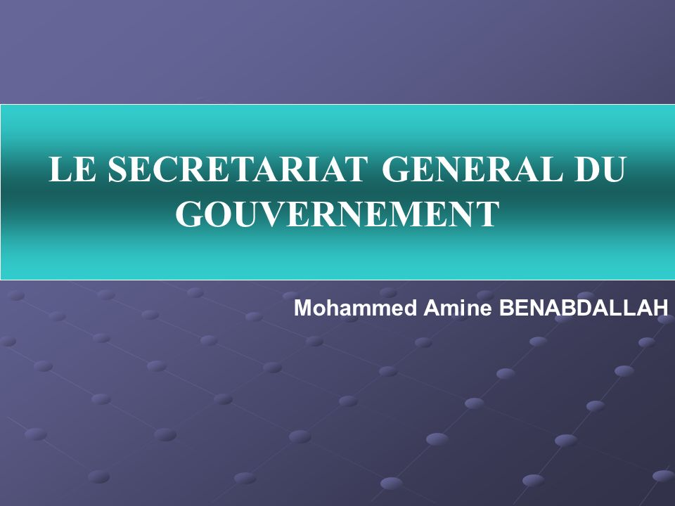 LE SECRETARIAT GENERAL DU GOUVERNEMENT Mohammed Amine BENABDALLAH