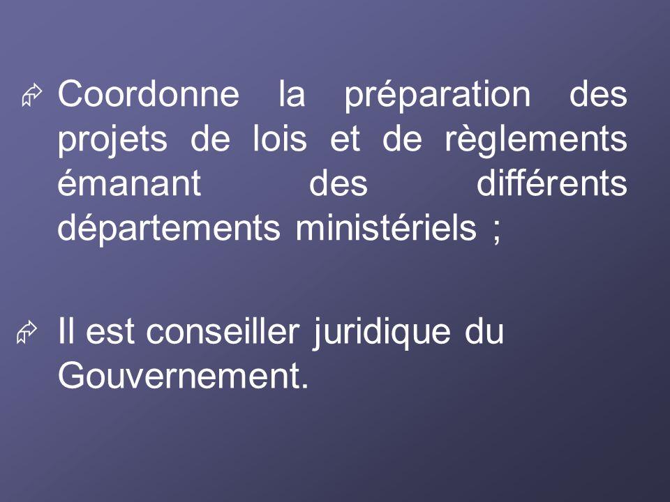 Coordonne la préparation des projets de lois et de règlements émanant des différents départements ministériels ; Il est conseiller juridique du Gouver