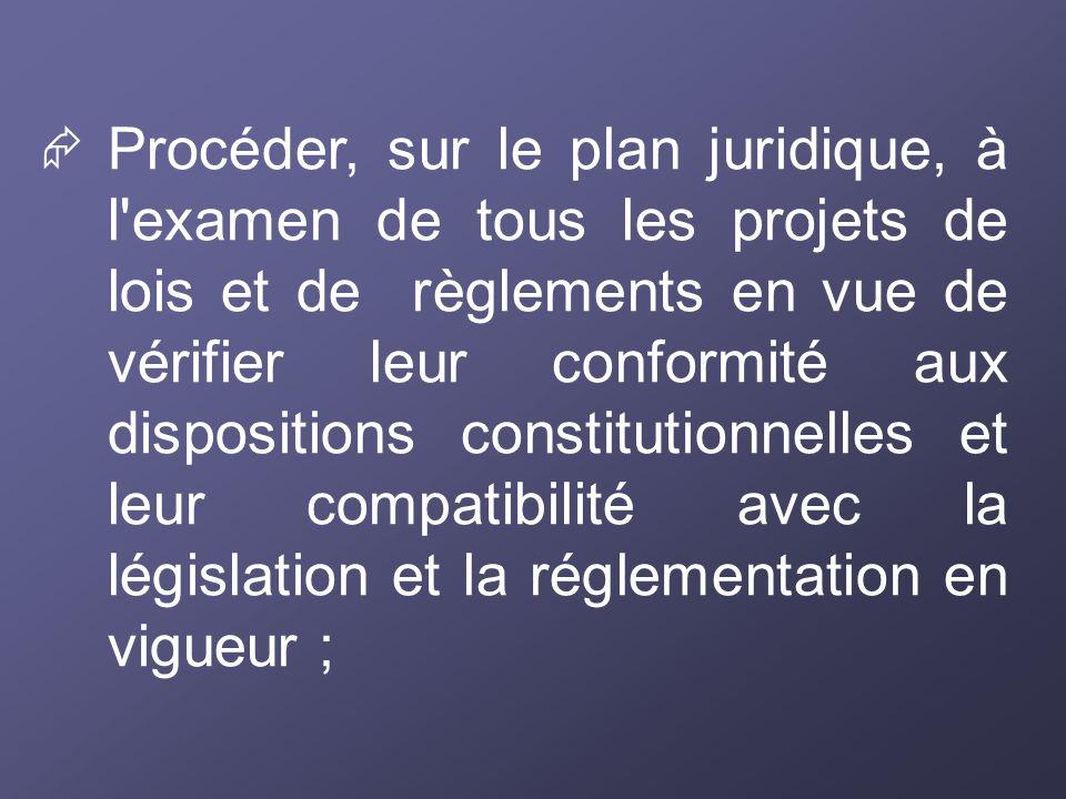 Procéder, sur le plan juridique, à l'examen de tous les projets de lois et de règlements en vue de vérifier leur conformité aux dispositions constitut