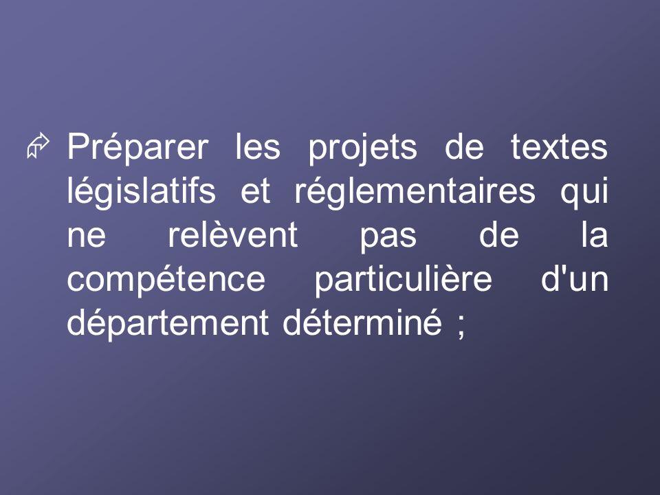 Préparer les projets de textes législatifs et réglementaires qui ne relèvent pas de la compétence particulière d'un département déterminé ;
