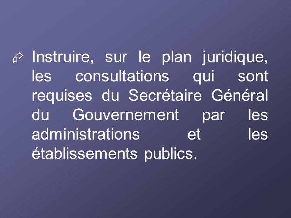 Instruire, sur le plan juridique, les consultations qui sont requises du Secrétaire Général du Gouvernement par les administrations et les établisseme