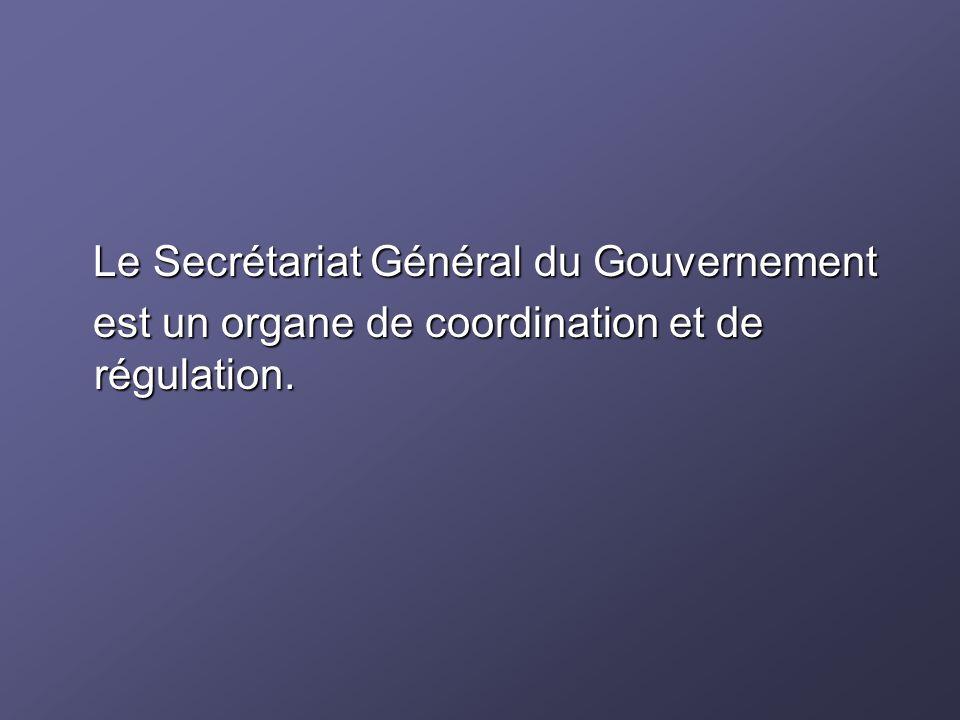 Le Secrétariat Général du Gouvernement Le Secrétariat Général du Gouvernement est un organe de coordination et de régulation. est un organe de coordin