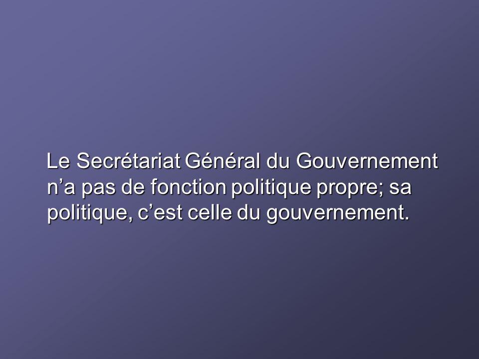 Le Secrétariat Général du Gouvernement na pas de fonction politique propre; sa politique, cest celle du gouvernement. Le Secrétariat Général du Gouver