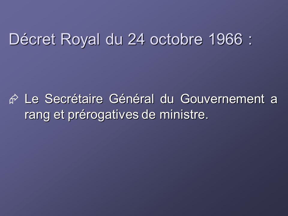 Décret Royal du 24 octobre 1966 : Le Secrétaire Général du Gouvernement a rang et prérogatives de ministre.