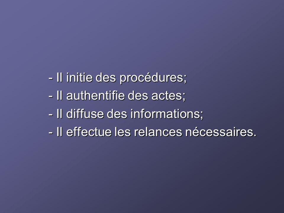 - Il initie des procédures; - Il initie des procédures; - Il authentifie des actes; - Il authentifie des actes; - Il diffuse des informations; - Il di