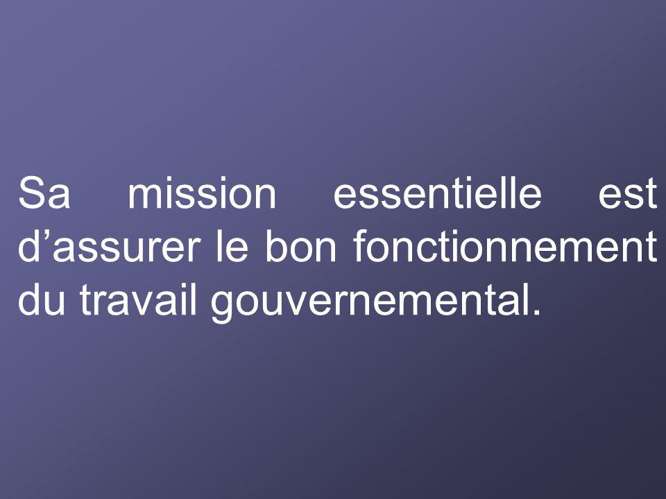 Sa mission essentielle est dassurer le bon fonctionnement du travail gouvernemental.